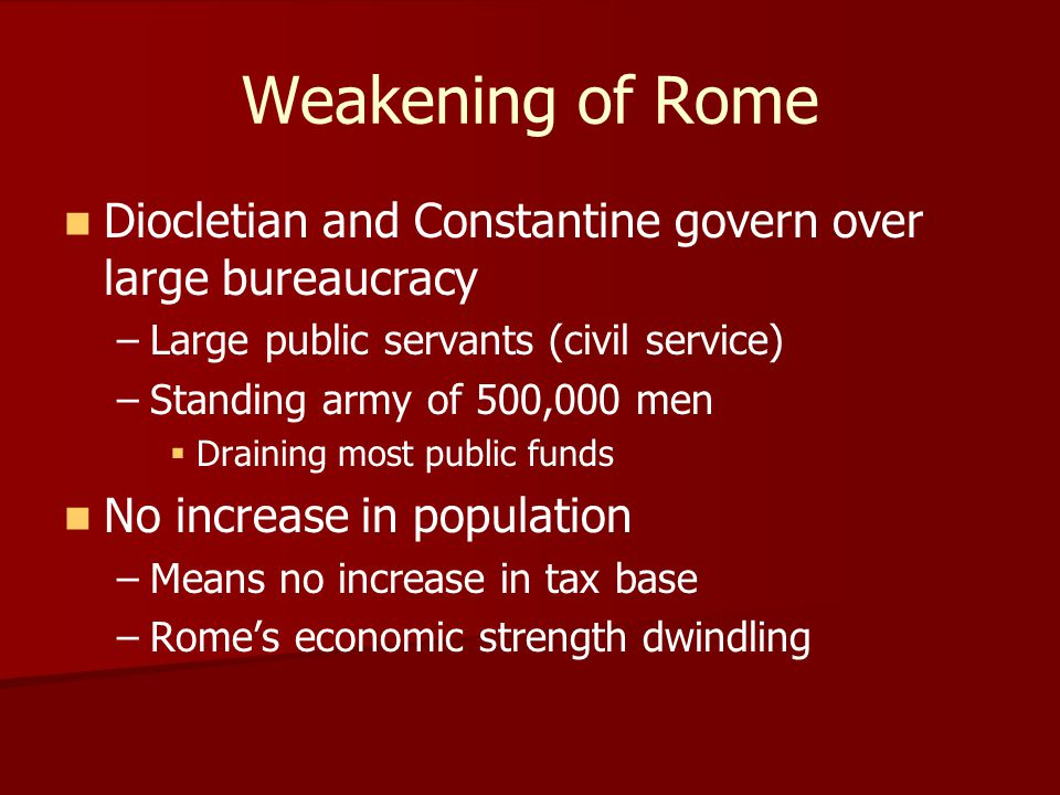 Weakening of Rome Diocletian and Constantine govern over large bureaucracy. Large public servants (civil service)