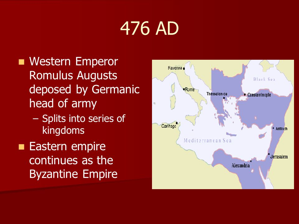476 AD Western Emperor Romulus Augusts deposed by Germanic head of army. Splits into series of kingdoms.