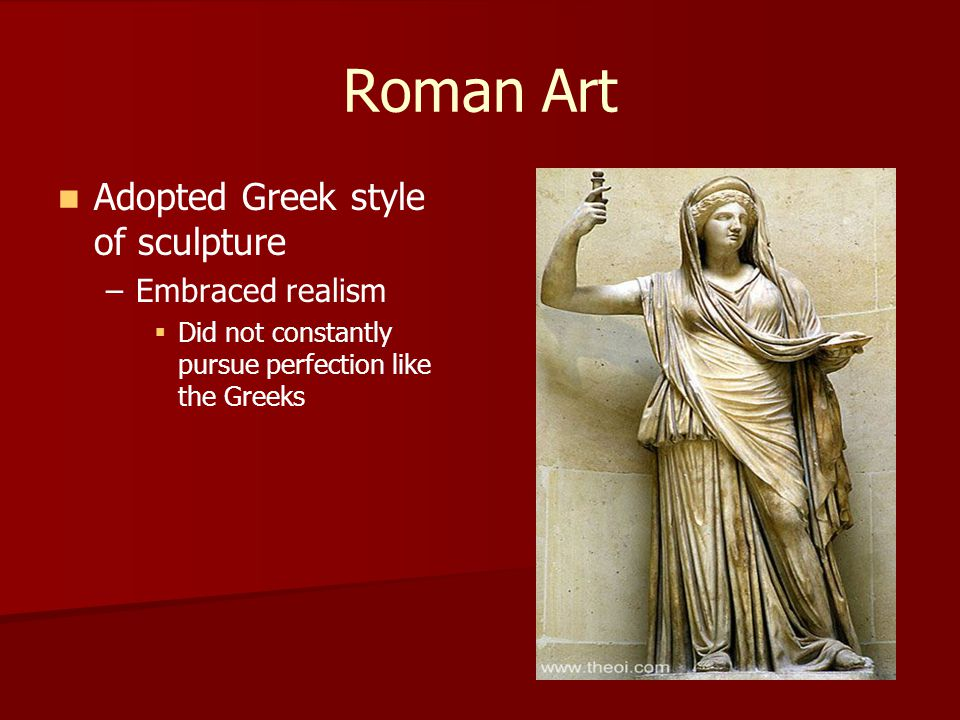 Roman Art Adopted Greek style of sculpture Embraced realism