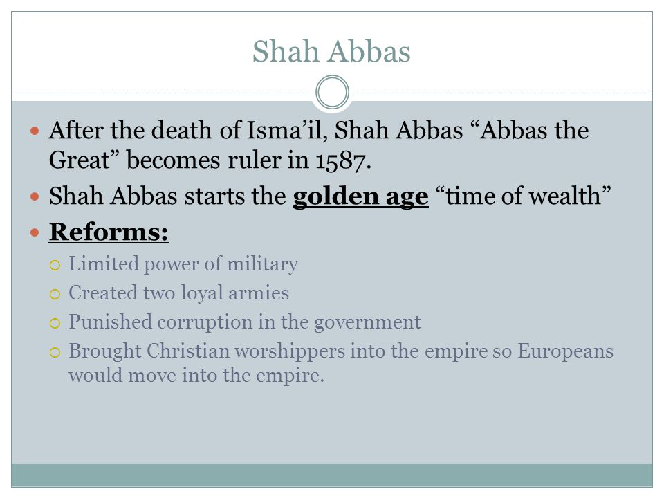 Shah Abbas After the death of Isma'il, Shah Abbas Abbas the Great becomes ruler in 1587. Shah Abbas starts the golden age time of wealth