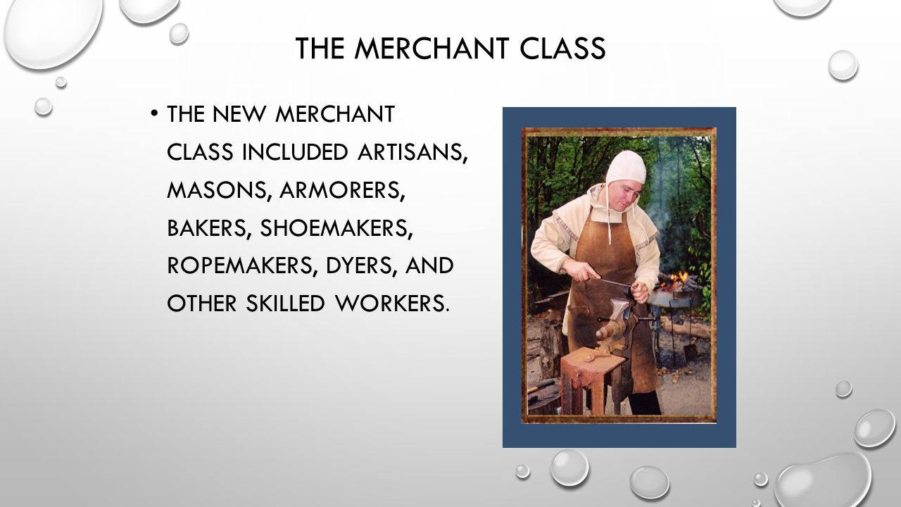 The Merchant Class The new merchant class included artisans, masons, armorers, bakers, shoemakers, ropemakers, dyers, and other skilled workers.