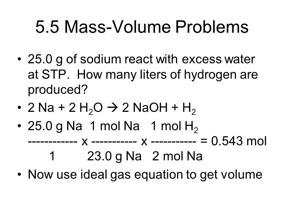 5.5 Mass-Volume Problems 25.0 g of sodium react with excess water at STP. How many liters of hydrogen are produced