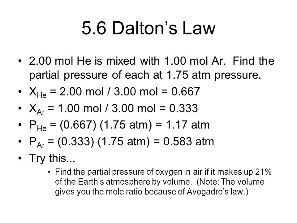 5.6 Dalton's Law 2.00 mol He is mixed with 1.00 mol Ar. Find the partial pressure of each at 1.75 atm pressure.