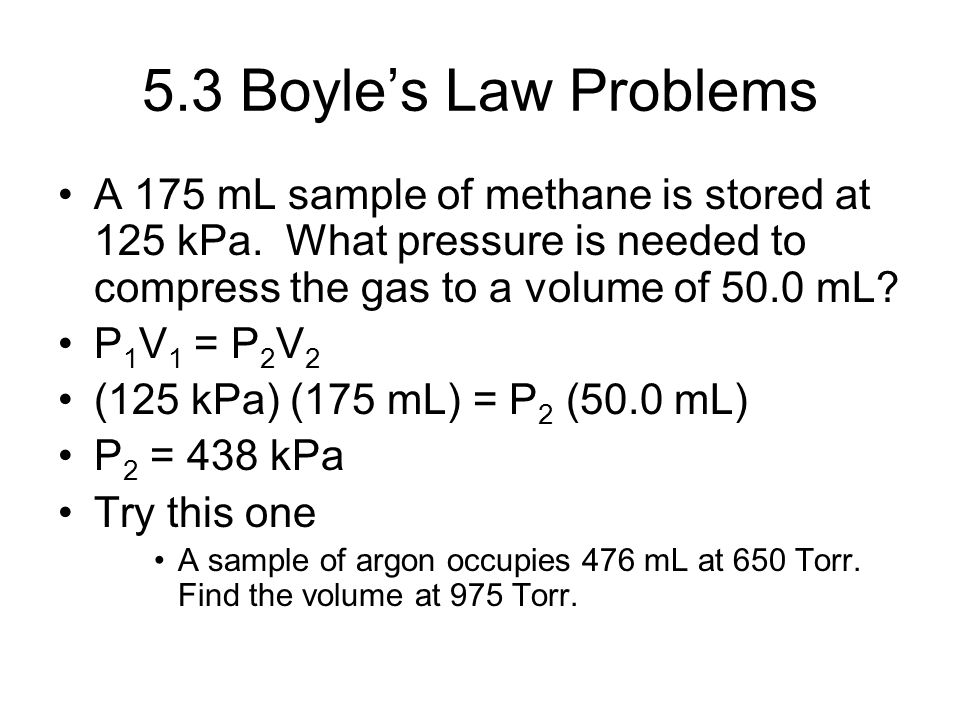 5.3 Boyle's Law Problems A 175 mL sample of methane is stored at 125 kPa. What pressure is needed to compress the gas to a volume of 50.0 mL