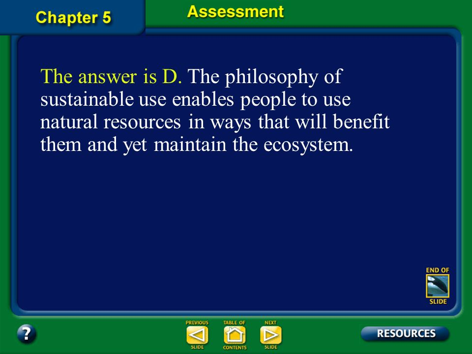 The answer is D. The philosophy of sustainable use enables people to use natural resources in ways that will benefit them and yet maintain the ecosystem.