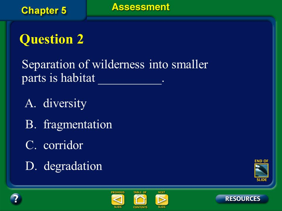 Question 2 Separation of wilderness into smaller parts is habitat __________. A. diversity. B. fragmentation.