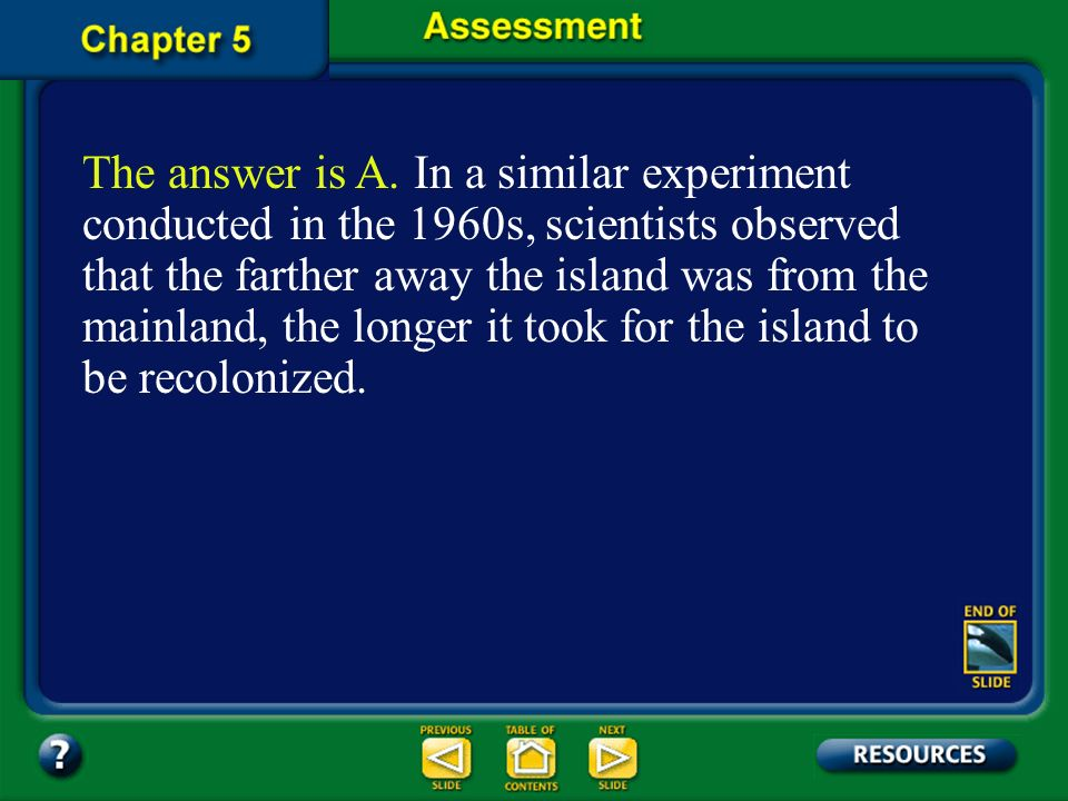 The answer is A. In a similar experiment conducted in the 1960s, scientists observed that the farther away the island was from the mainland, the longer it took for the island to be recolonized.