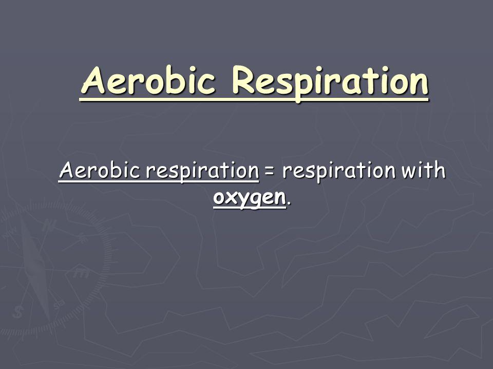 Aerobic respiration = respiration with oxygen.