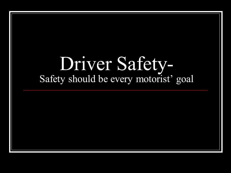 Driver Safety- Safety should be every motorist' goal