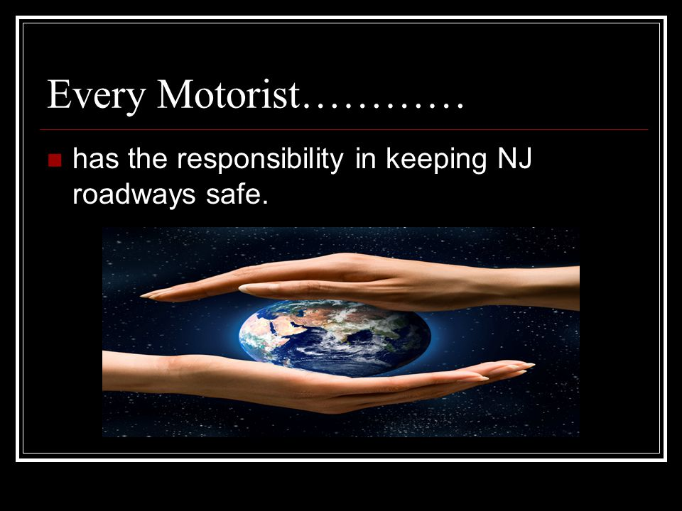 Every Motorist………… has the responsibility in keeping NJ roadways safe.