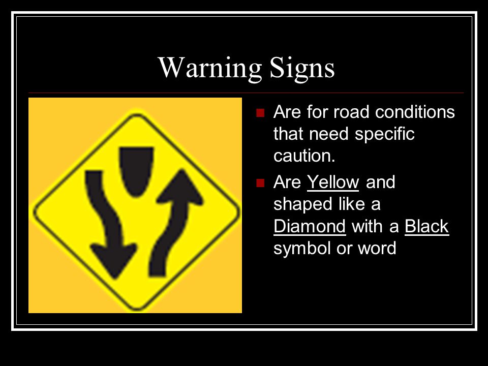 Warning Signs Are for road conditions that need specific caution.