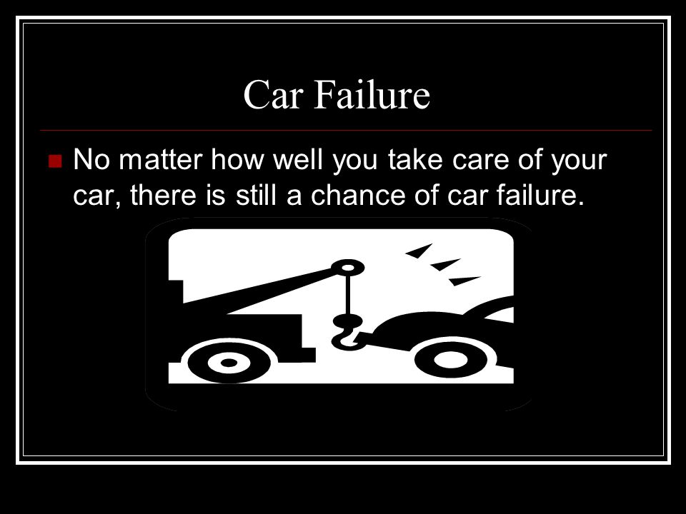 Car Failure No matter how well you take care of your car, there is still a chance of car failure.