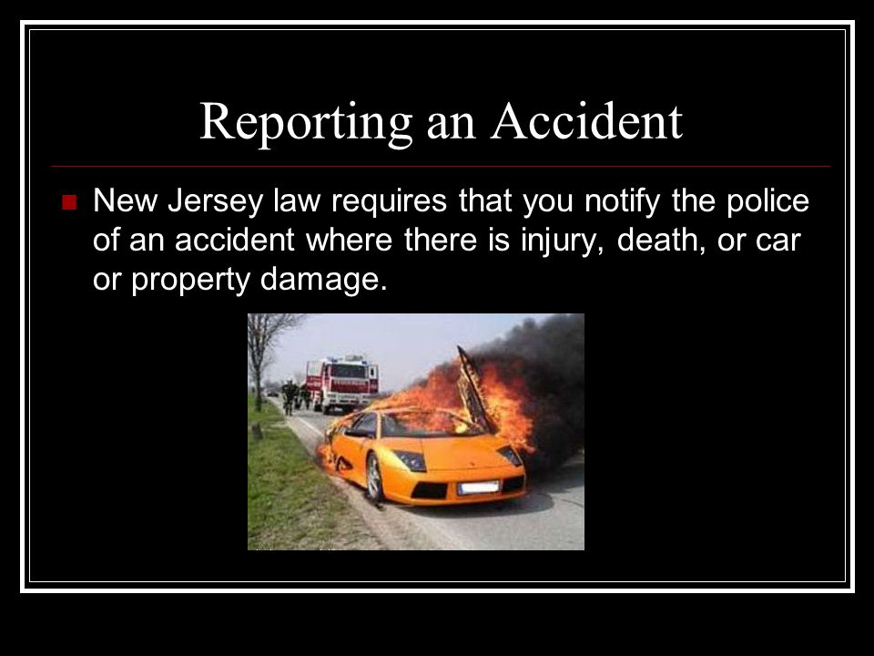 Reporting an Accident New Jersey law requires that you notify the police of an accident where there is injury, death, or car or property damage.
