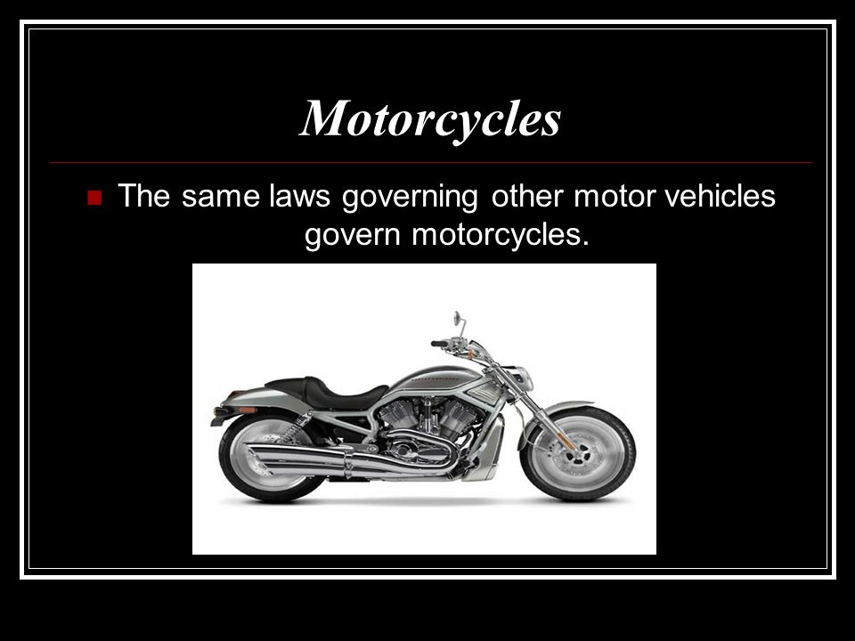The same laws governing other motor vehicles govern motorcycles.