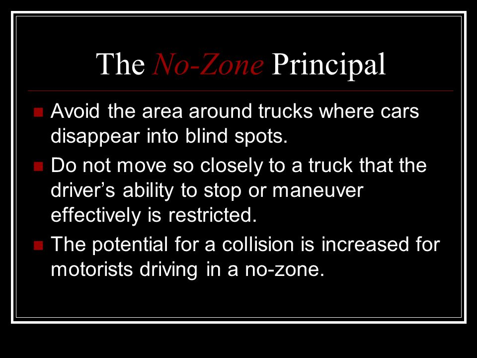 The No-Zone Principal Avoid the area around trucks where cars disappear into blind spots.