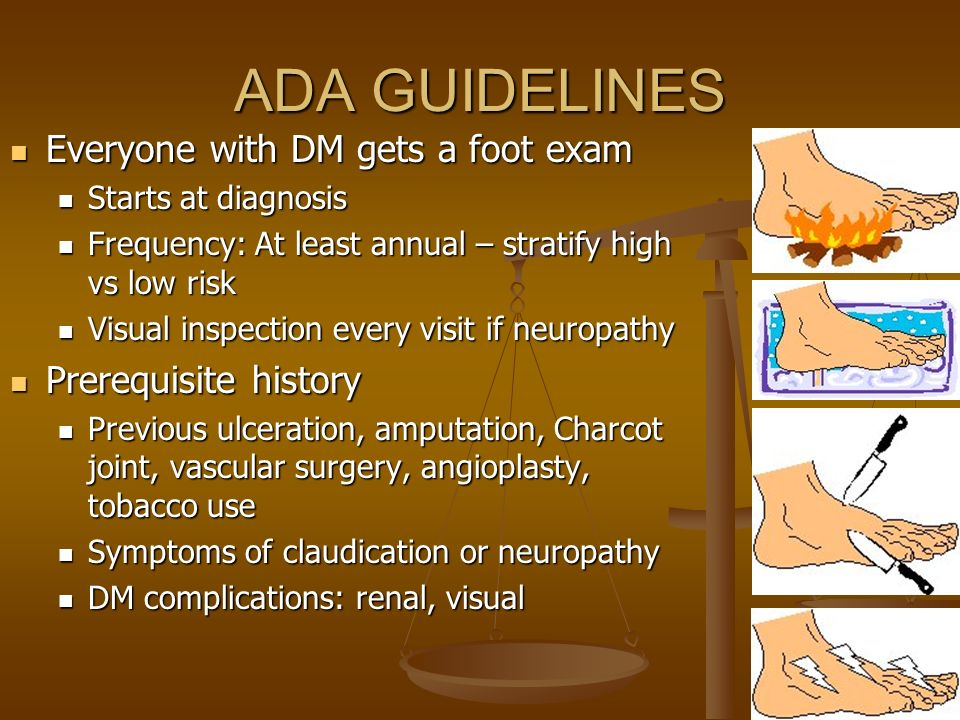 ADA GUIDELINES Everyone with DM gets a foot exam Prerequisite history