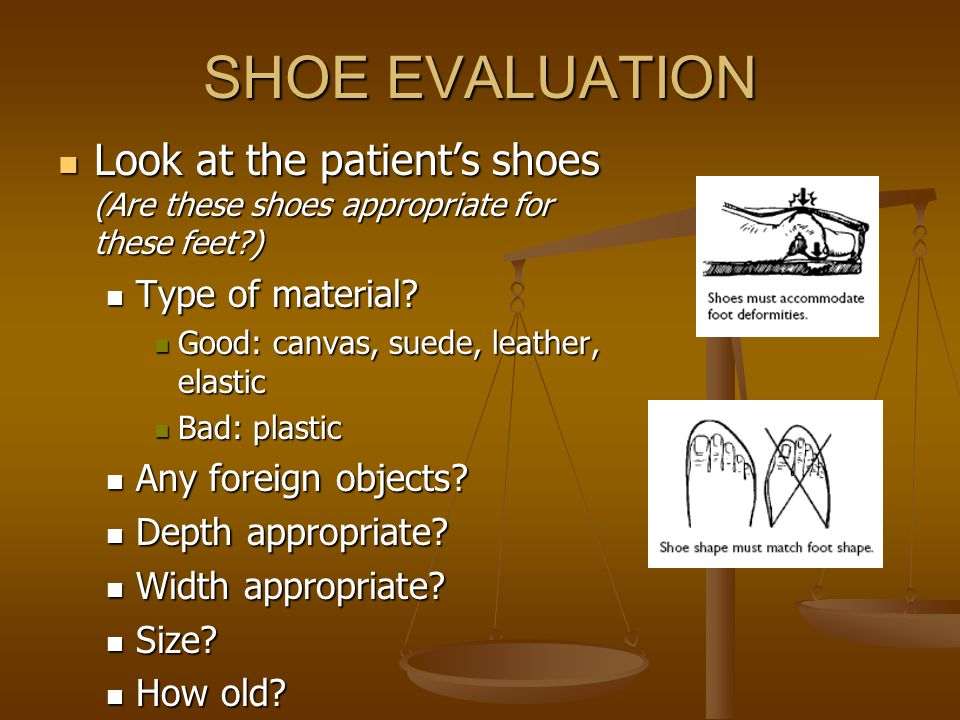 SHOE EVALUATION Look at the patient's shoes (Are these shoes appropriate for these feet ) Type of material