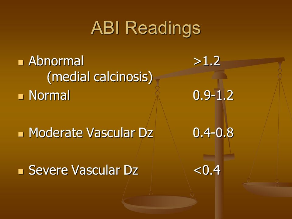 ABI Readings Abnormal >1.2 (medial calcinosis) Normal 0.9-1.2