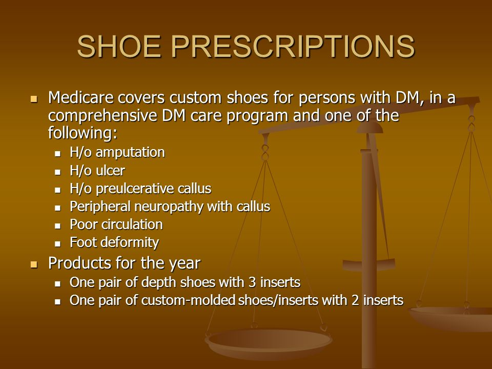 SHOE PRESCRIPTIONS Medicare covers custom shoes for persons with DM, in a comprehensive DM care program and one of the following: