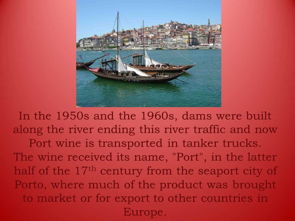In the 1950s and the 1960s, dams were built along the river ending this river traffic and now Port wine is transported in tanker trucks.
