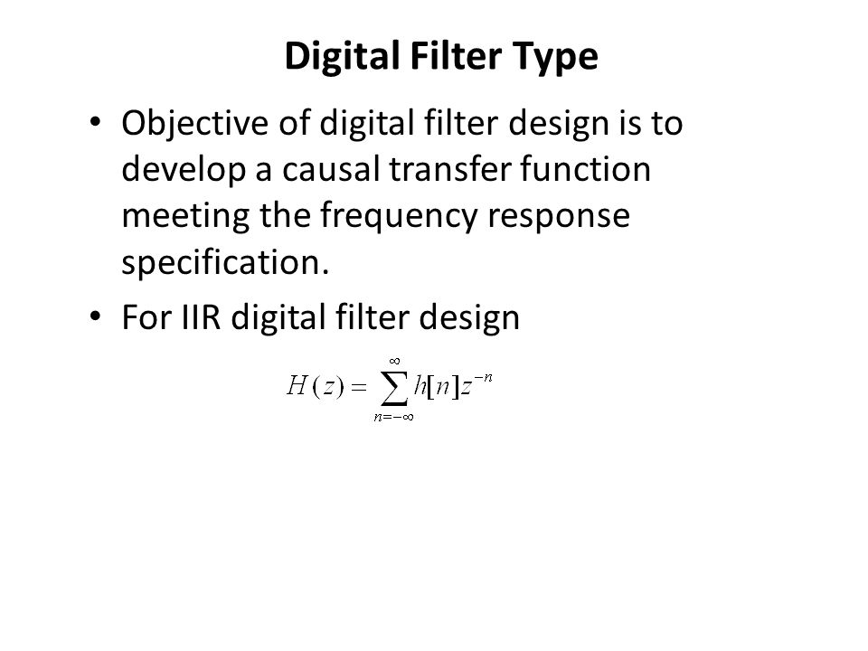 Digital Filter Type Objective of digital filter design is to develop a causal transfer function meeting the frequency response specification.