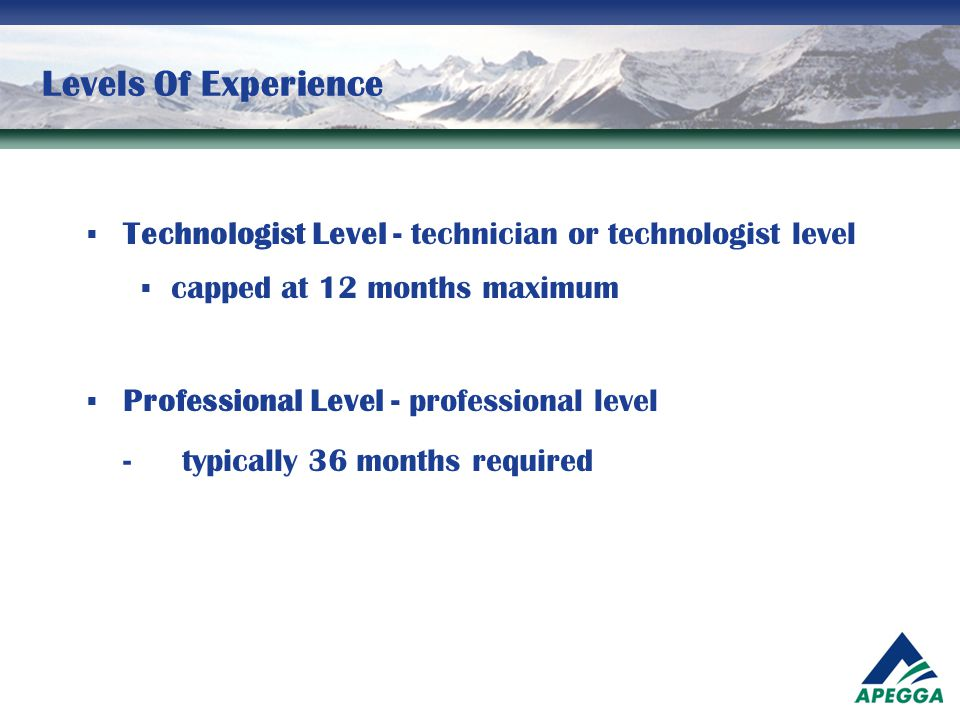 Levels Of Experience Technologist Level - technician or technologist level. capped at 12 months maximum.