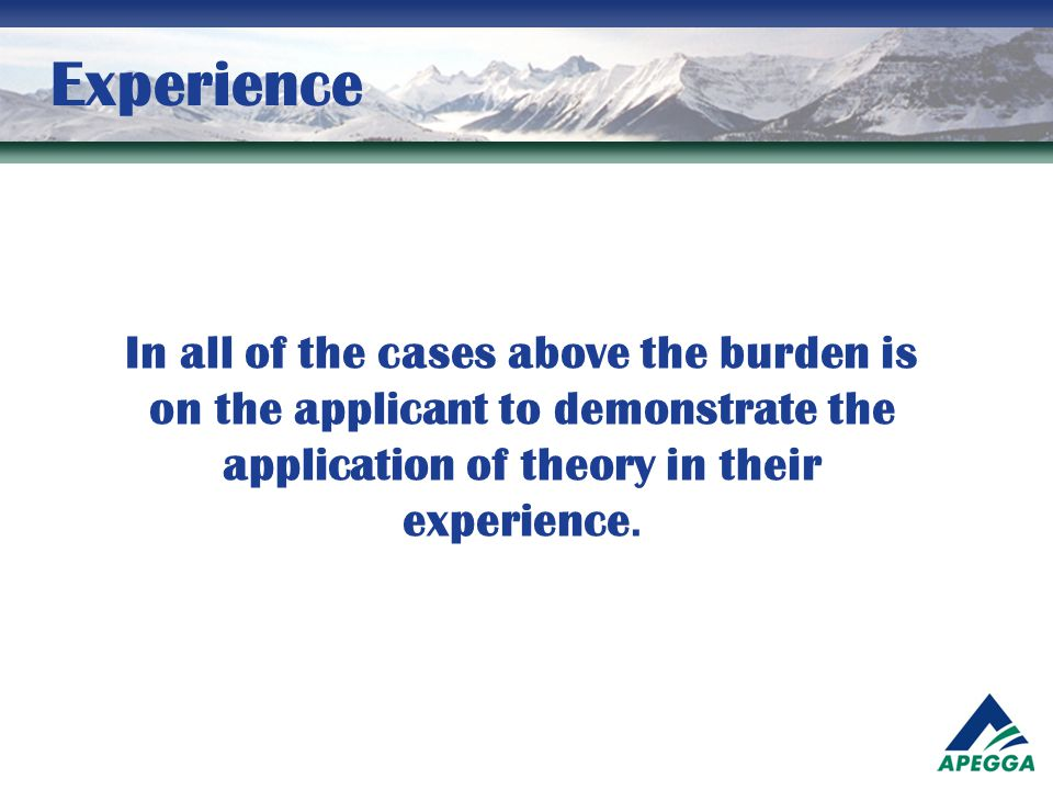 Experience In all of the cases above the burden is on the applicant to demonstrate the application of theory in their experience.