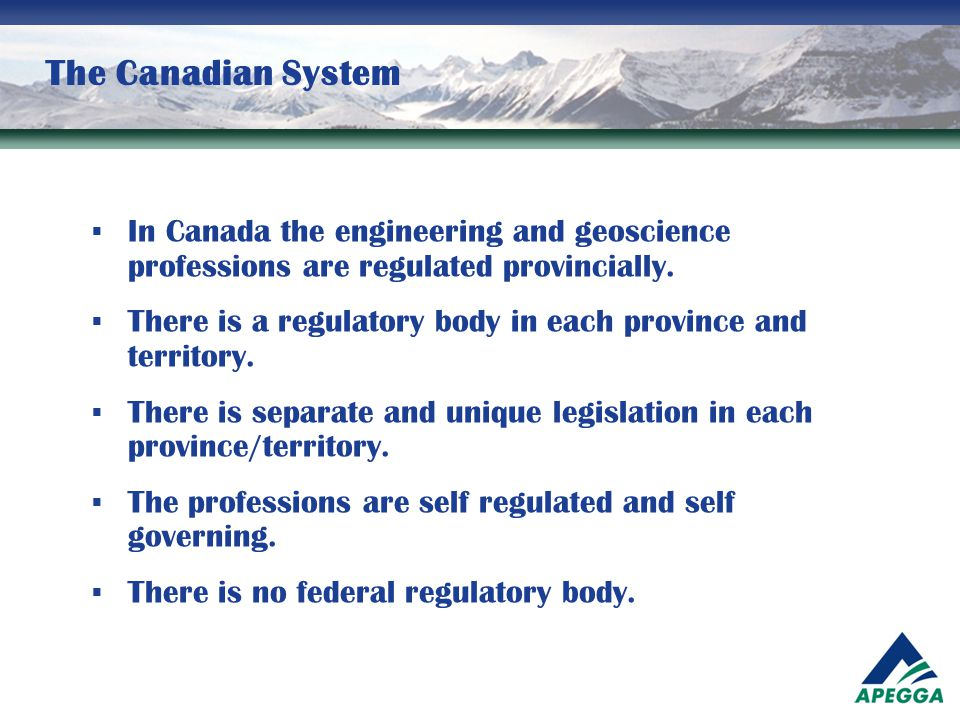 The Canadian System In Canada the engineering and geoscience professions are regulated provincially.