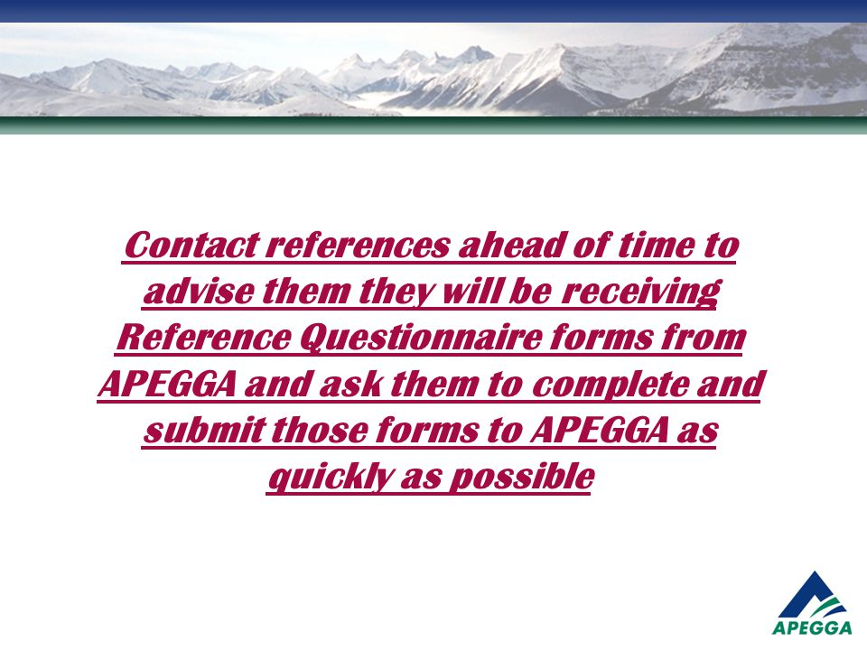 Contact references ahead of time to advise them they will be receiving Reference Questionnaire forms from APEGGA and ask them to complete and submit those forms to APEGGA as quickly as possible
