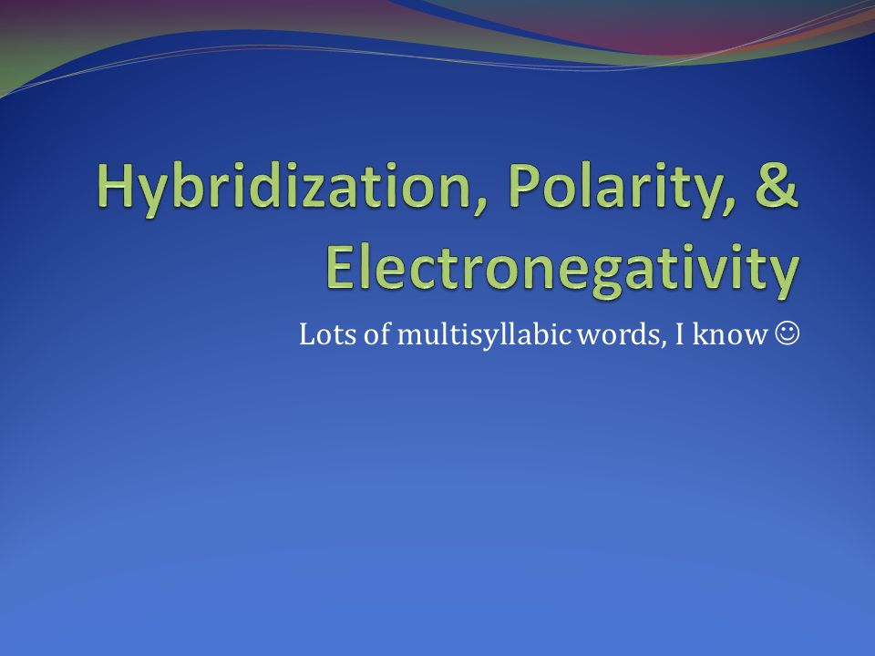Hybridization, Polarity, & Electronegativity