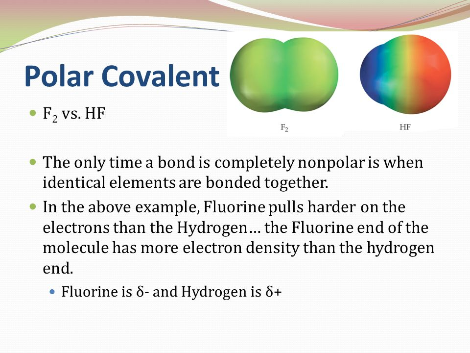 Polar Covalent F2 vs. HF. The only time a bond is completely nonpolar is when identical elements are bonded together.