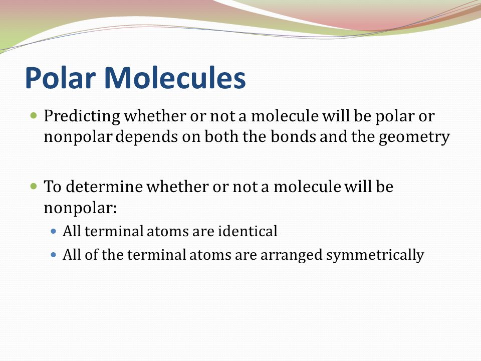 Polar Molecules Predicting whether or not a molecule will be polar or nonpolar depends on both the bonds and the geometry.