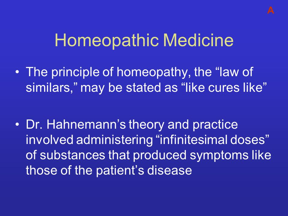 A Homeopathic Medicine. The principle of homeopathy, the law of similars, may be stated as like cures like