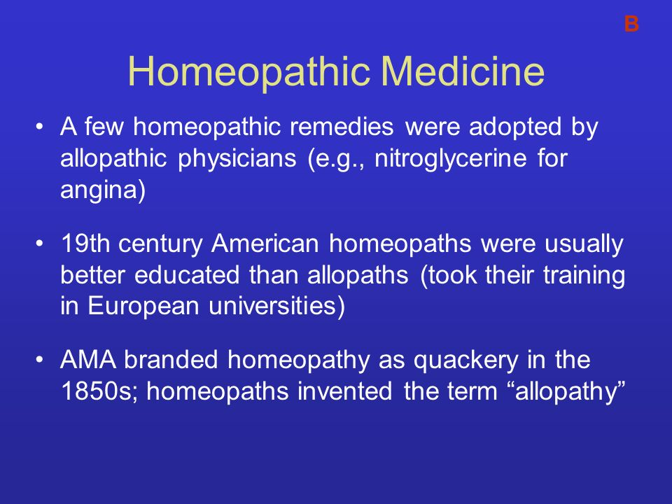 B Homeopathic Medicine. A few homeopathic remedies were adopted by allopathic physicians (e.g., nitroglycerine for angina)