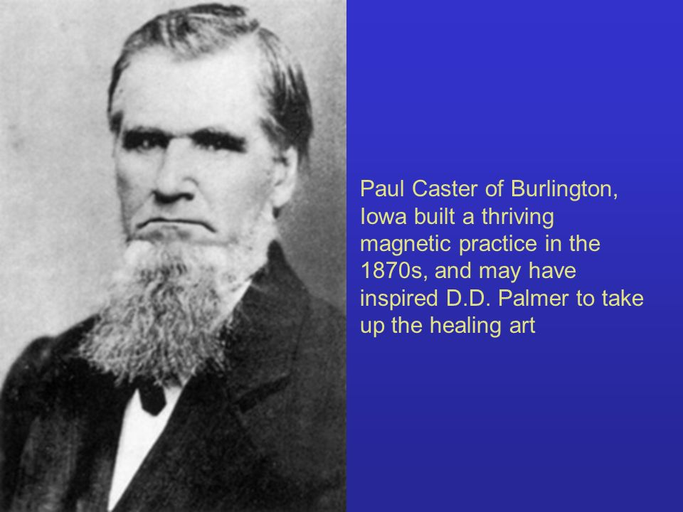 Paul Caster of Burlington, Iowa built a thriving magnetic practice in the 1870s, and may have inspired D.D.