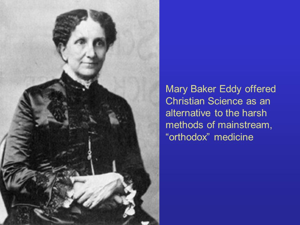 Mary Baker Eddy offered Christian Science as an alternative to the harsh methods of mainstream, orthodox medicine