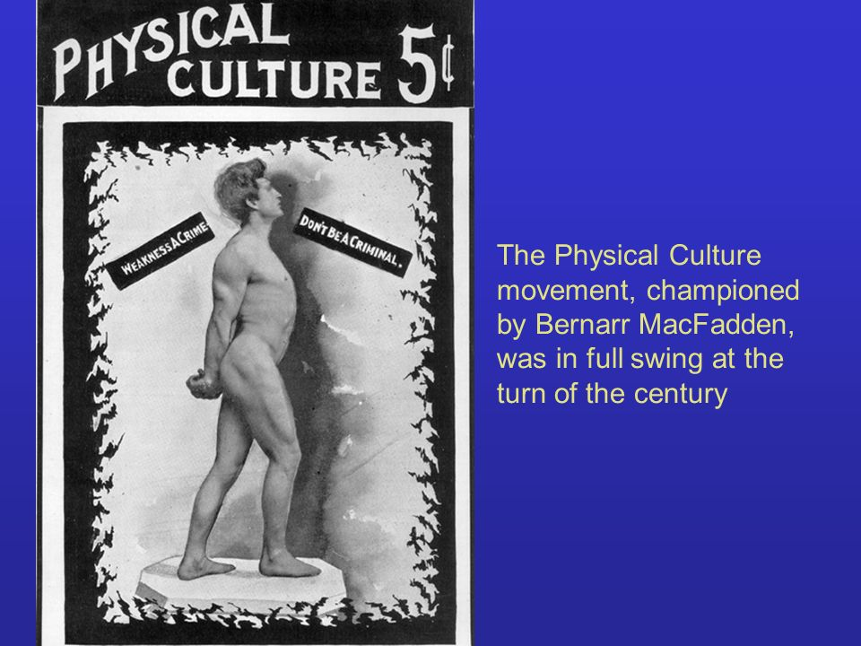 The Physical Culture movement, championed by Bernarr MacFadden, was in full swing at the turn of the century