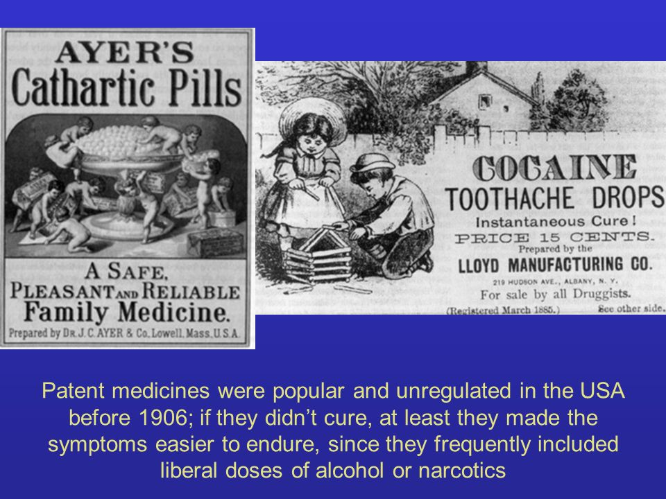 Patent medicines were popular and unregulated in the USA before 1906; if they didn't cure, at least they made the symptoms easier to endure, since they frequently included liberal doses of alcohol or narcotics