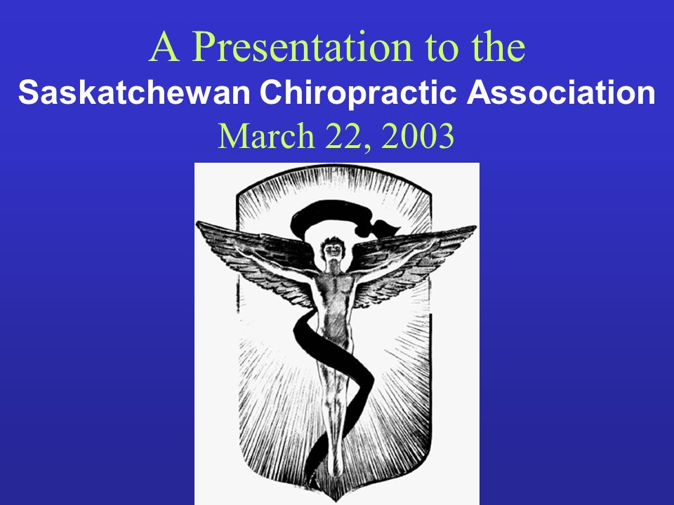 A Presentation to the Saskatchewan Chiropractic Association March 22, 2003