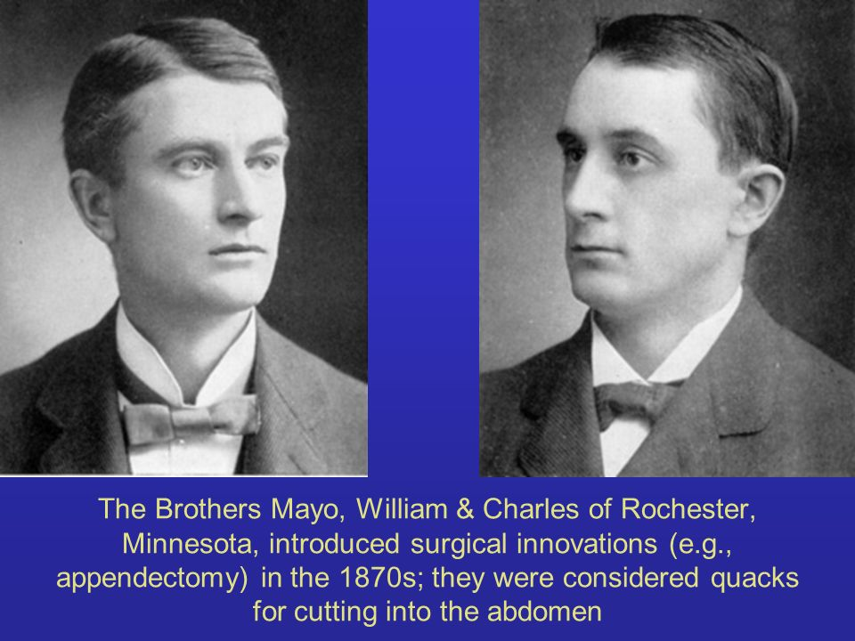The Brothers Mayo, William & Charles of Rochester, Minnesota, introduced surgical innovations (e.g., appendectomy) in the 1870s; they were considered quacks for cutting into the abdomen