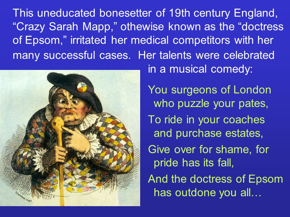 This uneducated bonesetter of 19th century England, Crazy Sarah Mapp, othewise known as the doctress of Epsom, irritated her medical competitors with her many successful cases. Her talents were celebrated