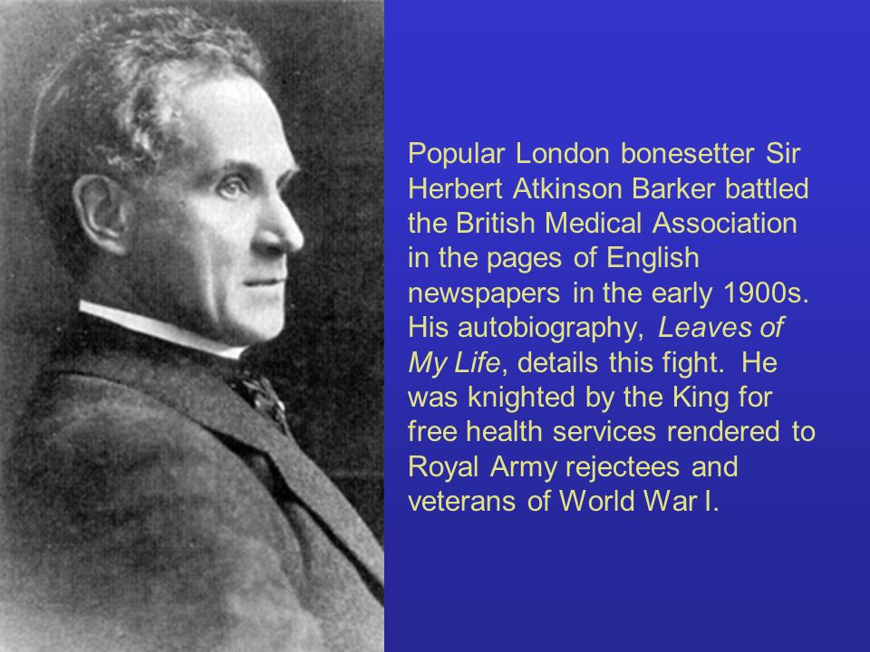 Popular London bonesetter Sir Herbert Atkinson Barker battled the British Medical Association in the pages of English newspapers in the early 1900s.