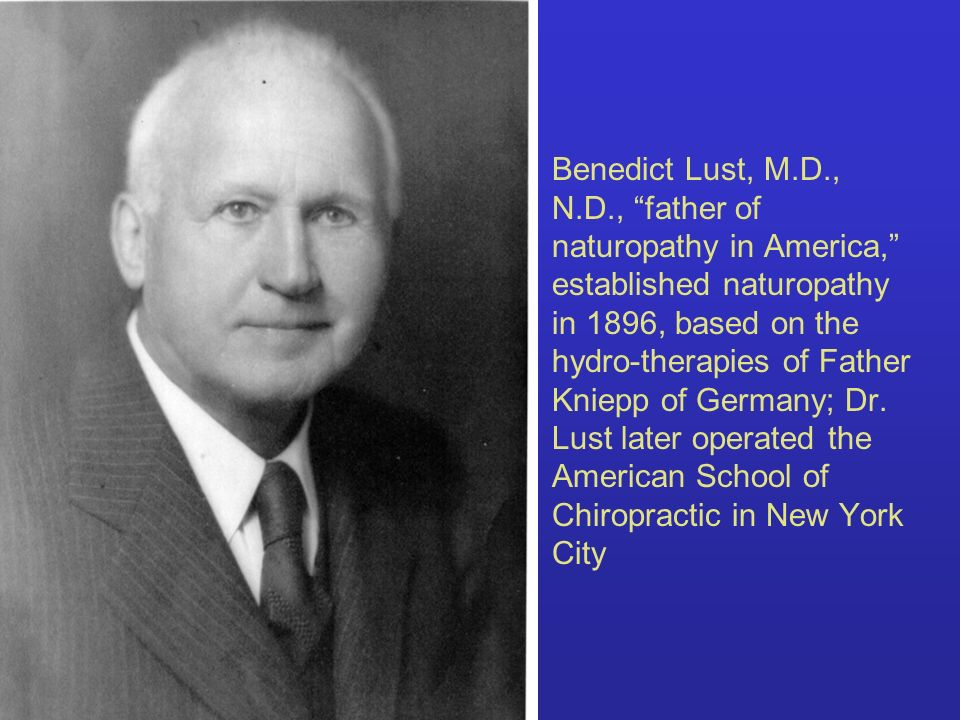 Benedict Lust, M.D., N.D., father of naturopathy in America, established naturopathy in 1896, based on the hydro-therapies of Father Kniepp of Germany; Dr.