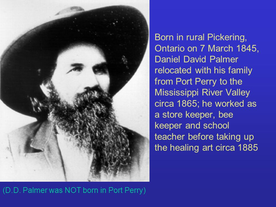 Born in rural Pickering, Ontario on 7 March 1845, Daniel David Palmer relocated with his family from Port Perry to the Mississippi River Valley circa 1865; he worked as a store keeper, bee keeper and school teacher before taking up the healing art circa 1885