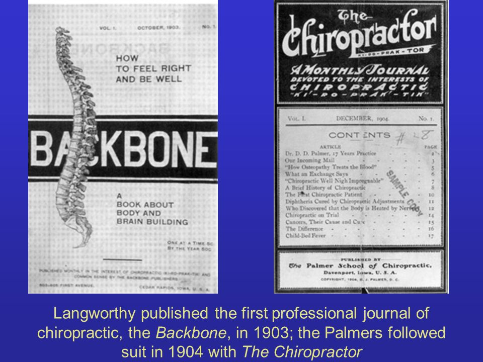 Langworthy published the first professional journal of chiropractic, the Backbone, in 1903; the Palmers followed suit in 1904 with The Chiropractor