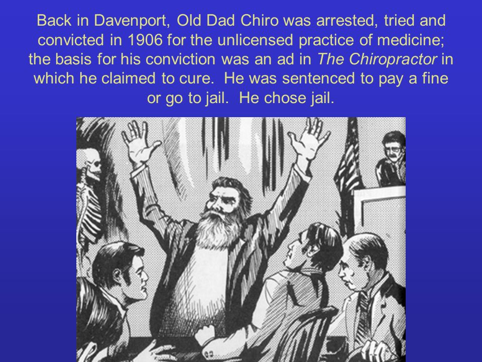Back in Davenport, Old Dad Chiro was arrested, tried and convicted in 1906 for the unlicensed practice of medicine; the basis for his conviction was an ad in The Chiropractor in which he claimed to cure.