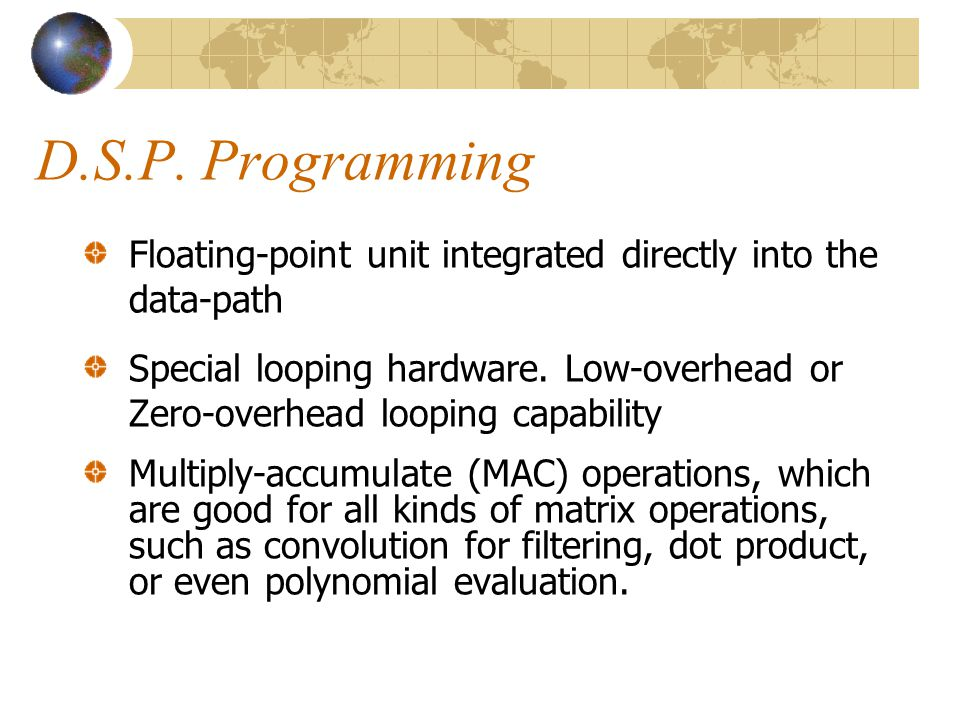 D.S.P. Programming Floating-point unit integrated directly into the data-path.