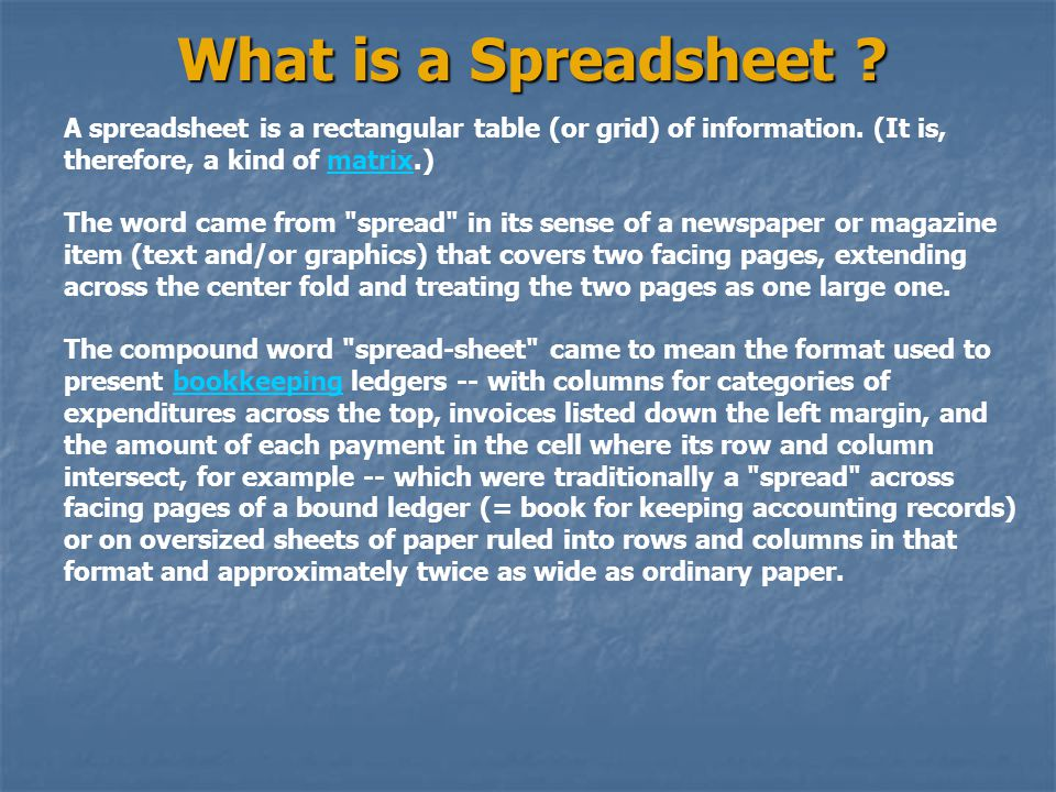 What is a Spreadsheet A spreadsheet is a rectangular table (or grid) of information. (It is, therefore, a kind of matrix.)