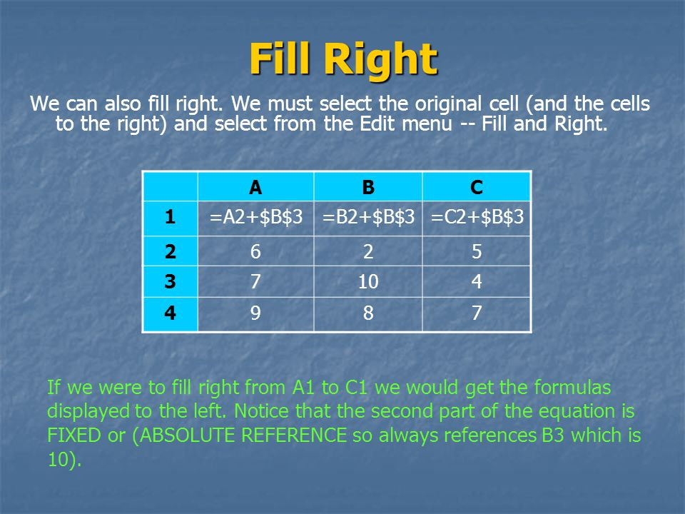 Fill Right We can also fill right. We must select the original cell (and the cells to the right) and select from the Edit menu -- Fill and Right.
