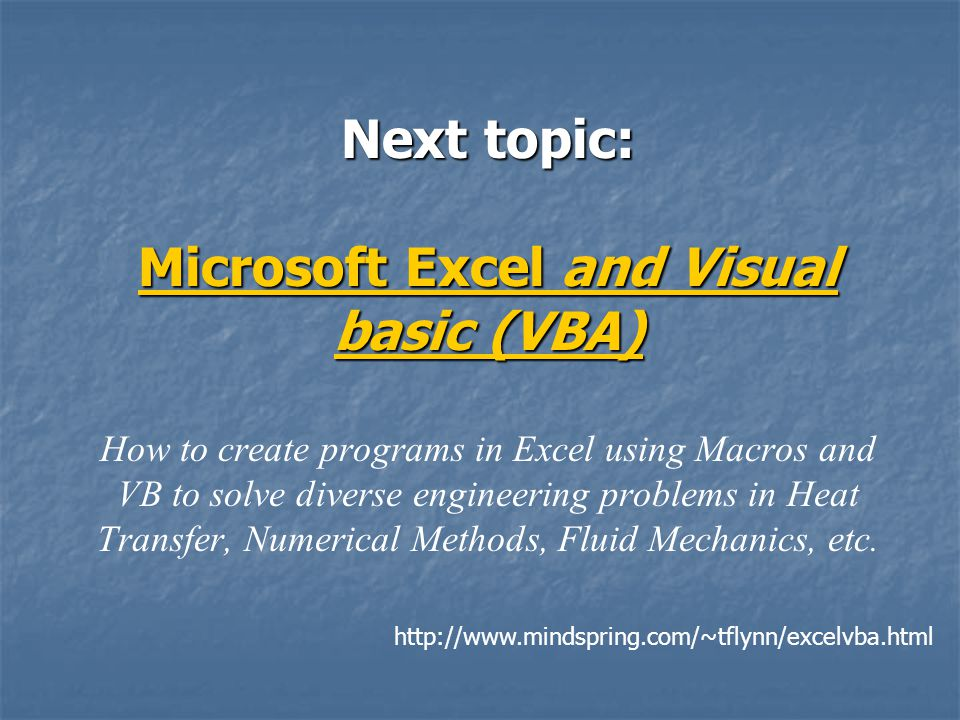 Next topic: Microsoft Excel and Visual basic (VBA) How to create programs in Excel using Macros and VB to solve diverse engineering problems in Heat Transfer, Numerical Methods, Fluid Mechanics, etc.